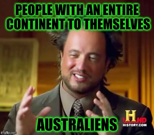 Ancient Aliens Meme | PEOPLE WITH AN ENTIRE CONTINENT TO THEMSELVES AUSTRALIENS | image tagged in memes,ancient aliens,funny,aussie,australia,australians | made w/ Imgflip meme maker