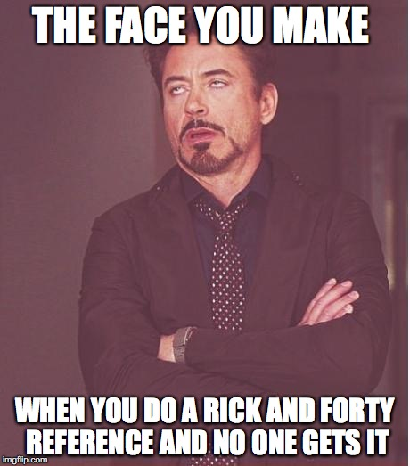 Face You Make Robert Downey Jr Meme | THE FACE YOU MAKE WHEN YOU DO A RICK AND FORTY REFERENCE AND NO ONE GETS IT | image tagged in memes,face you make robert downey jr | made w/ Imgflip meme maker