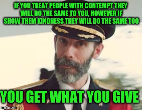 Captain Obvious | IF YOU TREAT PEOPLE WITH CONTEMPT THEY WILL DO THE SAME TO YOU, HOWEVER IF SHOW THEM KINDNESS THEY WILL DO THE SAME TOO YOU GET WHAT YOU GIV | image tagged in captain obvious,memes,love,acim,karma,hate | made w/ Imgflip meme maker