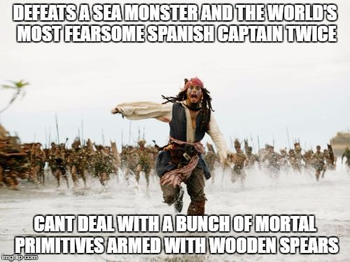 Jack Sparrow Being Chased Meme | DEFEATS A SEA MONSTER AND THE WORLD'S MOST FEARSOME SPANISH CAPTAIN TWICE CANT DEAL WITH A BUNCH OF MORTAL PRIMITIVES ARMED WITH WOODEN SPEA | image tagged in memes,jack sparrow being chased | made w/ Imgflip meme maker