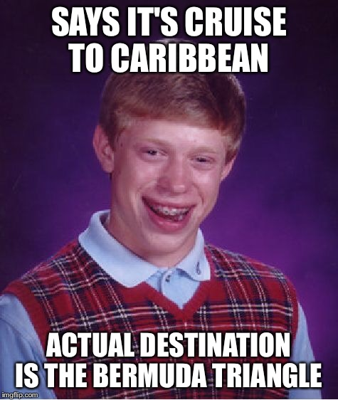 Bad Luck Brian Meme | SAYS IT'S CRUISE TO CARIBBEAN ACTUAL DESTINATION IS THE BERMUDA TRIANGLE | image tagged in memes,bad luck brian | made w/ Imgflip meme maker