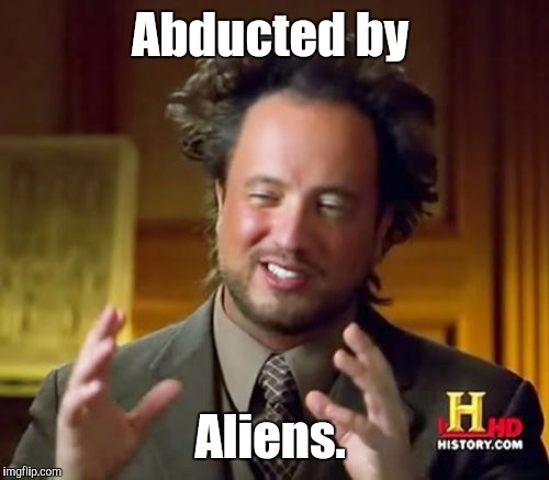 Ancient Aliens Meme | Abducted by Aliens. | image tagged in memes,ancient aliens | made w/ Imgflip meme maker