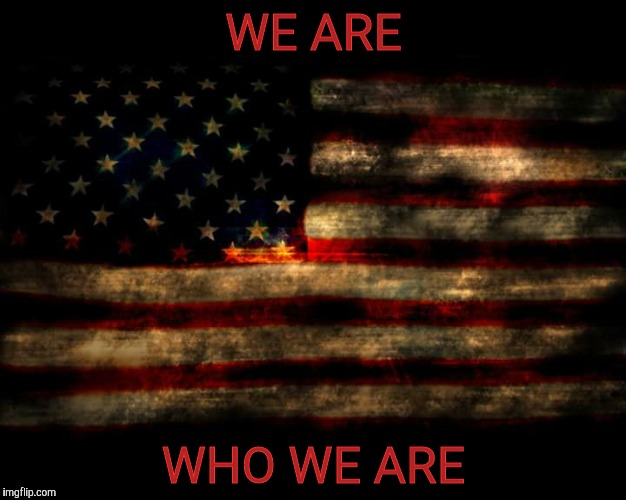 USA Flag | WE ARE WHO WE ARE | image tagged in usa flag | made w/ Imgflip meme maker