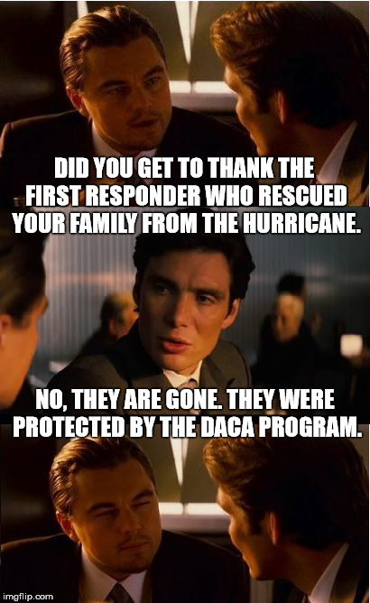 Rescinded Dream | DID YOU GET TO THANK THE FIRST RESPONDER WHO RESCUED YOUR FAMILY FROM THE HURRICANE. NO, THEY ARE GONE. THEY WERE PROTECTED BY THE DACA PROG | image tagged in memes,inception,donald trump is an idiot,irony,stupid | made w/ Imgflip meme maker