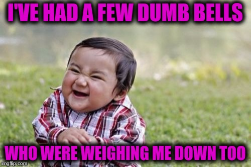 Evil Toddler Meme | I'VE HAD A FEW DUMB BELLS WHO WERE WEIGHING ME DOWN TOO | image tagged in memes,evil toddler | made w/ Imgflip meme maker
