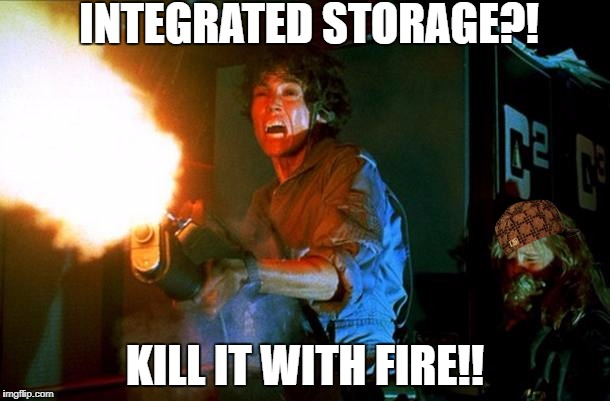 INTEGRATED STORAGE?! KILL IT WITH FIRE!! | image tagged in kill it with fire,scumbag | made w/ Imgflip meme maker