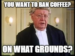 Sorry... | YOU WANT TO BAN COFFEE? ON WHAT GROUNDS? | image tagged in on what grounds,memes | made w/ Imgflip meme maker