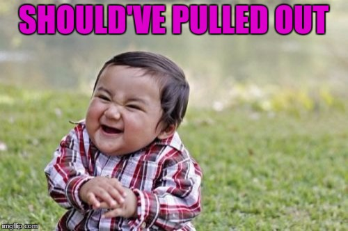Evil Toddler Meme | SHOULD'VE PULLED OUT | image tagged in memes,evil toddler | made w/ Imgflip meme maker