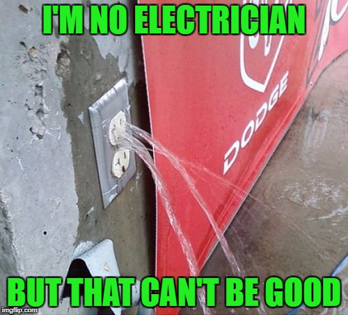 Time to do the Electric Slide? | I'M NO ELECTRICIAN BUT THAT CAN'T BE GOOD | image tagged in leaking outlet,memes,time to go,funny,electricity,water | made w/ Imgflip meme maker