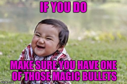 Evil Toddler Meme | IF YOU DO MAKE SURE YOU HAVE ONE OF THOSE MAGIC BULLETS | image tagged in memes,evil toddler | made w/ Imgflip meme maker