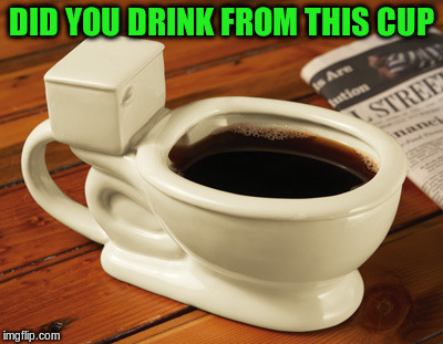 DID YOU DRINK FROM THIS CUP | made w/ Imgflip meme maker