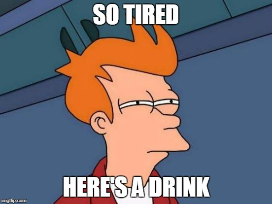 Futurama Fry Meme | SO TIRED HERE'S A DRINK | image tagged in memes,futurama fry | made w/ Imgflip meme maker