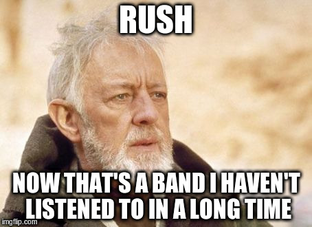 RUSH NOW THAT'S A BAND I HAVEN'T LISTENED TO IN A LONG TIME | made w/ Imgflip meme maker
