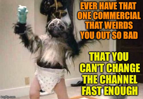 Puppy monkey baby | EVER HAVE THAT ONE COMMERCIAL THAT WEIRDS YOU OUT SO BAD THAT YOU CAN'T CHANGE THE CHANNEL FAST ENOUGH | image tagged in puppy monkey baby | made w/ Imgflip meme maker