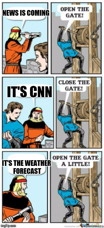 Open the gate a little | NEWS IS COMING IT'S THE WEATHER FORECAST IT'S CNN | image tagged in open the gate a little | made w/ Imgflip meme maker