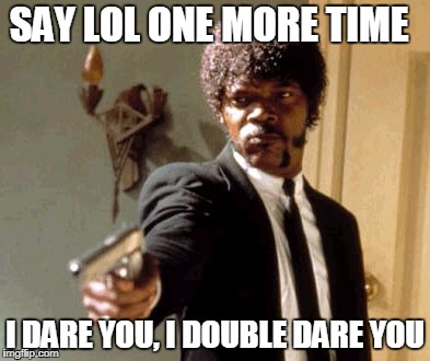 Say That Again I Dare You Meme | SAY LOL ONE MORE TIME I DARE YOU, I DOUBLE DARE YOU | image tagged in memes,say that again i dare you | made w/ Imgflip meme maker