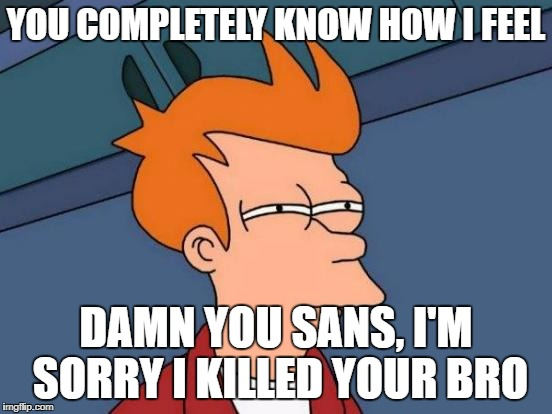 Futurama Fry Meme | YOU COMPLETELY KNOW HOW I FEEL DAMN YOU SANS, I'M SORRY I KILLED YOUR BRO | image tagged in memes,futurama fry | made w/ Imgflip meme maker