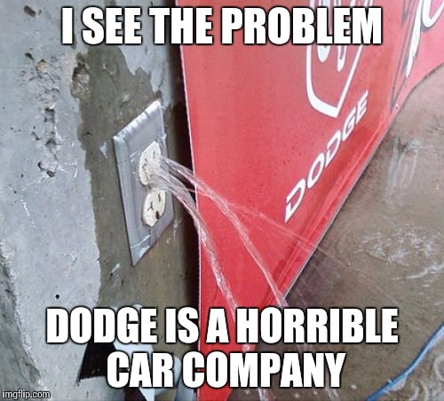 I SEE THE PROBLEM DODGE IS A HORRIBLE CAR COMPANY | image tagged in water coming out electrical outlet | made w/ Imgflip meme maker