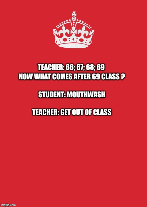 Kids these days | TEACHER: 66; 67; 68; 69 NOW WHAT COMES AFTER 69 CLASS ? STUDENT: MOUTHWASH TEACHER: GET OUT OF CLASS | image tagged in memes,keep calm and carry on red,teacher meme,student | made w/ Imgflip meme maker