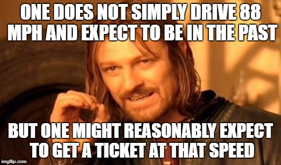 One Does Not Simply Meme | ONE DOES NOT SIMPLY DRIVE 88 MPH AND EXPECT TO BE IN THE PAST BUT ONE MIGHT REASONABLY EXPECT TO GET A TICKET AT THAT SPEED | image tagged in memes,one does not simply | made w/ Imgflip meme maker
