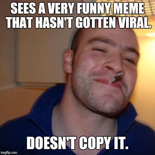 Good Guy Greg Meme | SEES A VERY FUNNY MEME THAT HASN'T GOTTEN VIRAL. DOESN'T COPY IT. | image tagged in memes,good guy greg | made w/ Imgflip meme maker