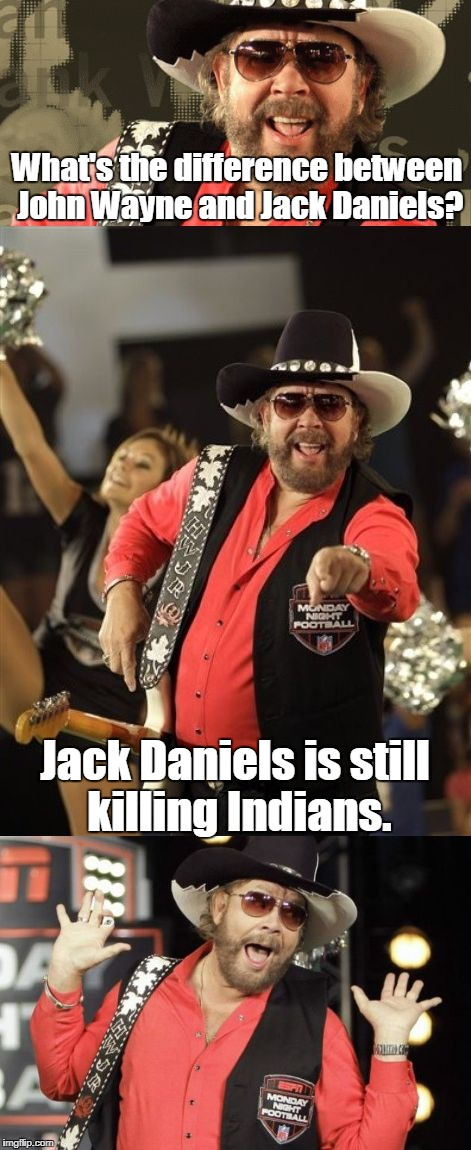 Bad Pun Hank Jr | What's the difference between John Wayne and Jack Daniels? Jack Daniels is still killing Indians. | image tagged in bad pun hank jr | made w/ Imgflip meme maker