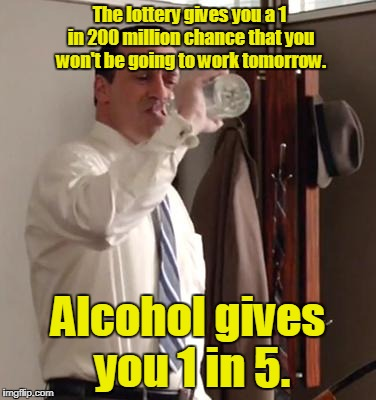 The lottery gives you a 1 in 200 million chance that you won't be going to work tomorrow. Alcohol gives you 1 in 5. | image tagged in draperbottle | made w/ Imgflip meme maker