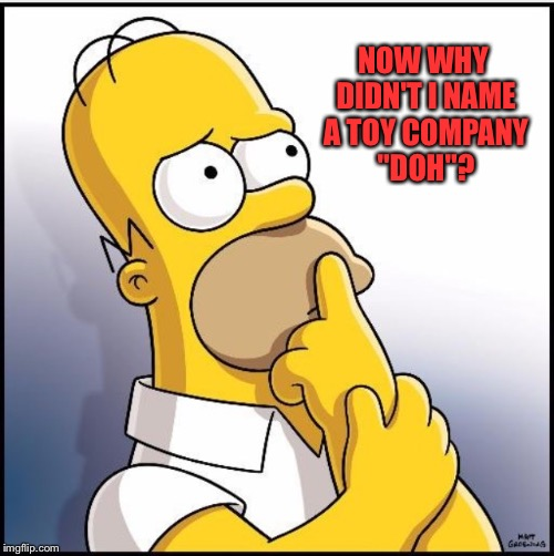 "Thinking homer | NOW WHY DIDN'T I NAME A TOY COMPANY ""DOH""? 