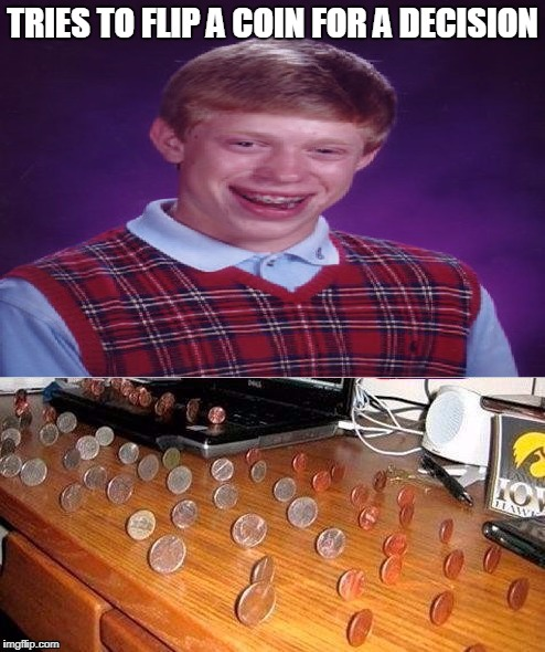Bad Luck Brian | TRIES TO FLIP A COIN FOR A DECISION | image tagged in bad luck brian | made w/ Imgflip meme maker