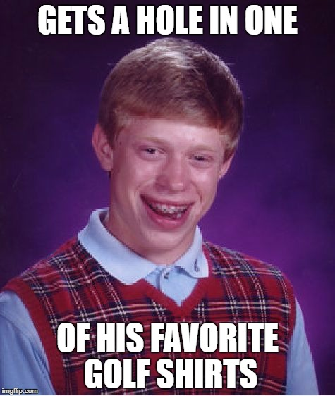 Bad Luck Brian Meme | GETS A HOLE IN ONE OF HIS FAVORITE GOLF SHIRTS | image tagged in memes,bad luck brian | made w/ Imgflip meme maker