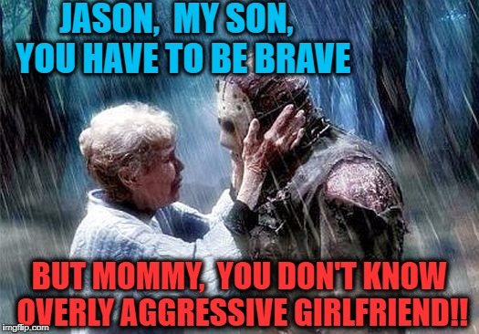 Poor Jason.  I've never seen him so scared! | JASON,  MY SON,  YOU HAVE TO BE BRAVE BUT MOMMY,  YOU DON'T KNOW OVERLY AGGRESSIVE GIRLFRIEND!! | image tagged in jason,overly aggressive girlfriend | made w/ Imgflip meme maker