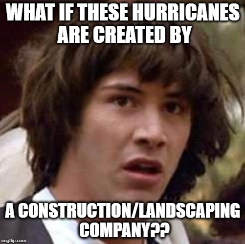 Conspiracy Keanu Meme | WHAT IF THESE HURRICANES ARE CREATED BY A CONSTRUCTION/LANDSCAPING COMPANY?? | image tagged in memes,conspiracy keanu | made w/ Imgflip meme maker