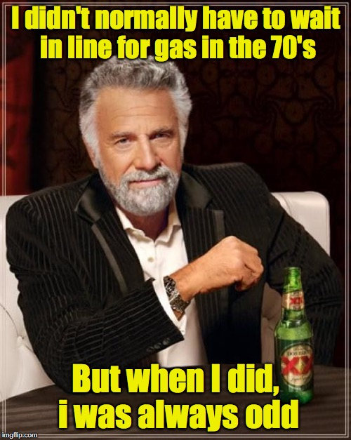 The Most Interesting Man In The World Meme | I didn't normally have to wait in line for gas in the 70's But when I did, i was always odd | image tagged in memes,the most interesting man in the world | made w/ Imgflip meme maker