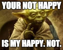 yoda | YOUR NOT HAPPY IS MY HAPPY. NOT. | image tagged in yoda | made w/ Imgflip meme maker