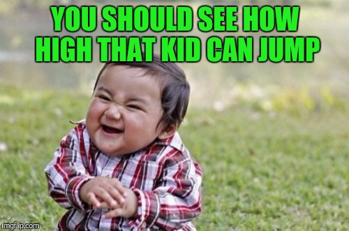 Evil Toddler Meme | YOU SHOULD SEE HOW HIGH THAT KID CAN JUMP | image tagged in memes,evil toddler | made w/ Imgflip meme maker