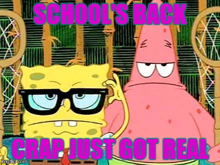 Badass Spongebob and Patrick | SCHOOL'S BACK CRAP JUST GOT REAL | image tagged in badass spongebob and patrick | made w/ Imgflip meme maker