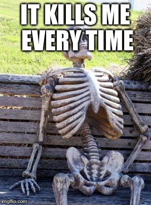 Waiting Skeleton Meme | IT KILLS ME EVERY TIME | image tagged in memes,waiting skeleton | made w/ Imgflip meme maker