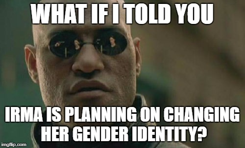 Can hurricanes do that? | WHAT IF I TOLD YOU IRMA IS PLANNING ON CHANGING HER GENDER IDENTITY? | image tagged in memes,matrix morpheus,gender identity,hurricane,hurricane irma,sjw | made w/ Imgflip meme maker