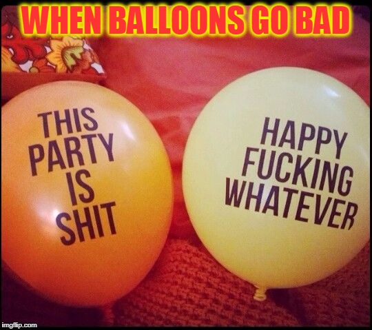 Balloon Delinquents  | WHEN BALLOONS GO BAD | image tagged in meme,funny,balloons,party,happy whatever | made w/ Imgflip meme maker