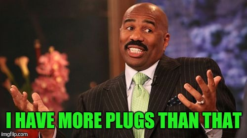 Steve Harvey Meme | I HAVE MORE PLUGS THAN THAT | image tagged in memes,steve harvey | made w/ Imgflip meme maker