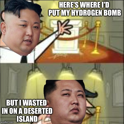 HERE'S WHERE I'D PUT MY HYDROGEN BOMB BUT I WASTED IN ON A DESERTED ISLAND | image tagged in memes in real life,north korea,kim jong un | made w/ Imgflip meme maker