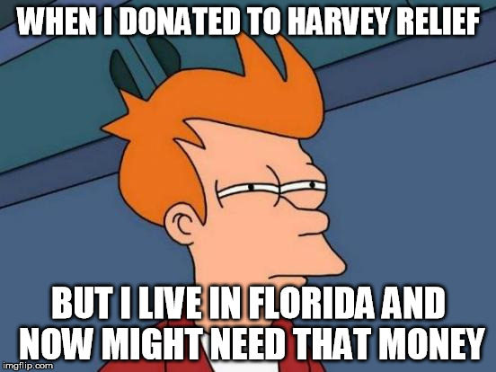 Futurama Fry Meme | WHEN I DONATED TO HARVEY RELIEF BUT I LIVE IN FLORIDA AND NOW MIGHT NEED THAT MONEY | image tagged in memes,futurama fry,AdviceAnimals | made w/ Imgflip meme maker
