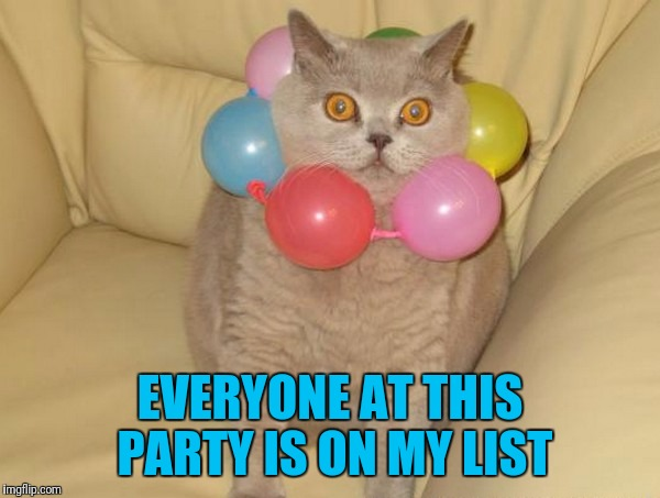 The list | EVERYONE AT THIS PARTY IS ON MY LIST | image tagged in memes,cats,balloons,party,list | made w/ Imgflip meme maker