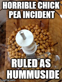 chickpea, hummus | HORRIBLE CHICK PEA INCIDENT RULED AS  HUMMUSIDE | image tagged in vegetarian,pea pea | made w/ Imgflip meme maker