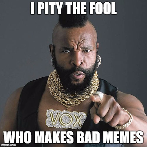 Mr T Pity The Fool Meme | I PITY THE FOOL WHO MAKES BAD MEMES | image tagged in memes,mr t pity the fool | made w/ Imgflip meme maker