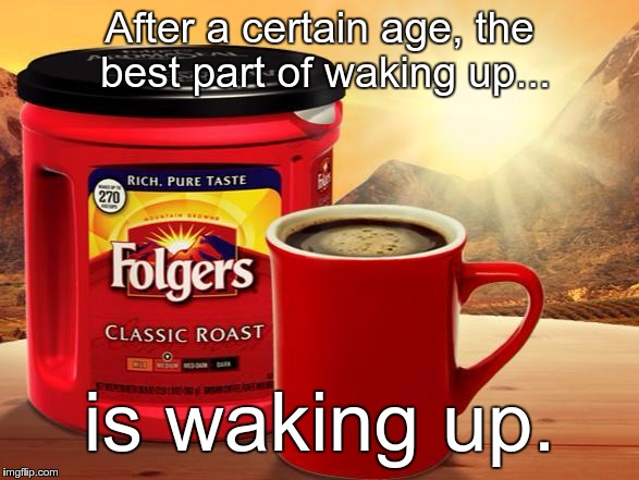 After a certain age, the best part of waking up... is waking up. | image tagged in folgers | made w/ Imgflip meme maker