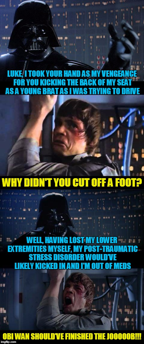 it's hard being the epitome of evil in a galactic empire | LUKE, I TOOK YOUR HAND AS MY VENGEANCE FOR YOU KICKING THE BACK OF MY SEAT AS A YOUNG BRAT AS I WAS TRYING TO DRIVE OBI WAN SHOULD'VE FINISH | image tagged in darth vader no extended,memes,star wars no,star wars | made w/ Imgflip meme maker
