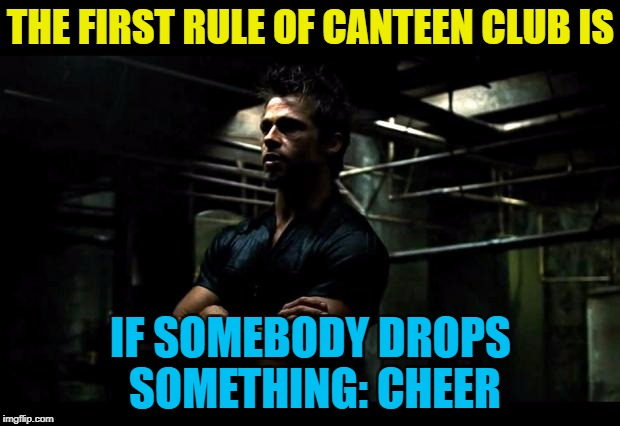 THE FIRST RULE OF CANTEEN CLUB IS IF SOMEBODY DROPS SOMETHING: CHEER | made w/ Imgflip meme maker