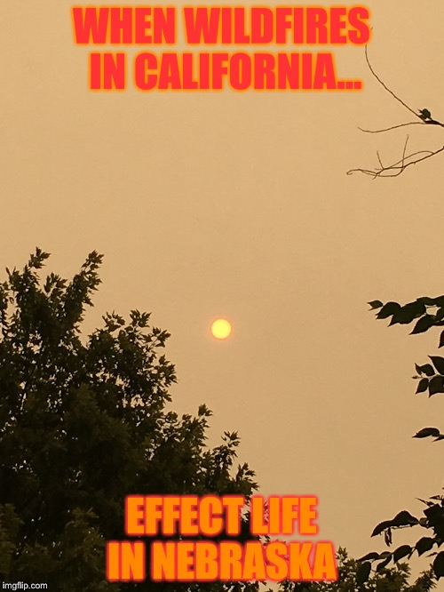 California Wildfires  | WHEN WILDFIRES IN CALIFORNIA... EFFECT LIFE IN NEBRASKA | image tagged in california,wildfire,nebraska | made w/ Imgflip meme maker