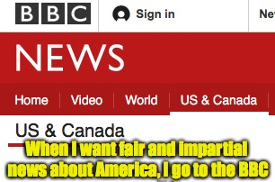 It's all about perspective | When I want fair and impartial news about America, I go to the BBC | image tagged in news,america,bbc | made w/ Imgflip meme maker